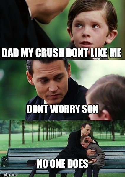 Finding Neverland Meme | DAD MY CRUSH DONT LIKE ME DONT WORRY SON NO ONE DOES | image tagged in memes,finding neverland | made w/ Imgflip meme maker