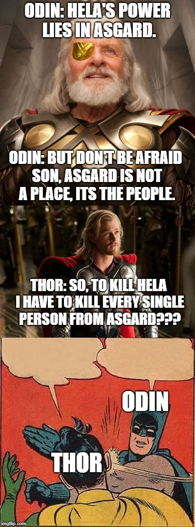 Thor : Ragnarok |  ODIN: HELA'S POWER LIES IN ASGARD. ODIN: BUT DON'T BE AFRAID SON, ASGARD IS NOT A PLACE, ITS THE PEOPLE. THOR: SO, TO KILL HELA I HAVE TO KILL EVERY SINGLE PERSON FROM ASGARD??? ODIN; THOR | image tagged in memes,funny,thor,thor ragnarok,odin | made w/ Imgflip meme maker