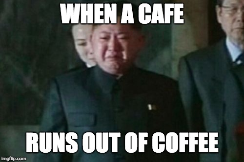 Kim Jong Un Sad |  WHEN A CAFE; RUNS OUT OF COFFEE | image tagged in memes,kim jong un sad | made w/ Imgflip meme maker