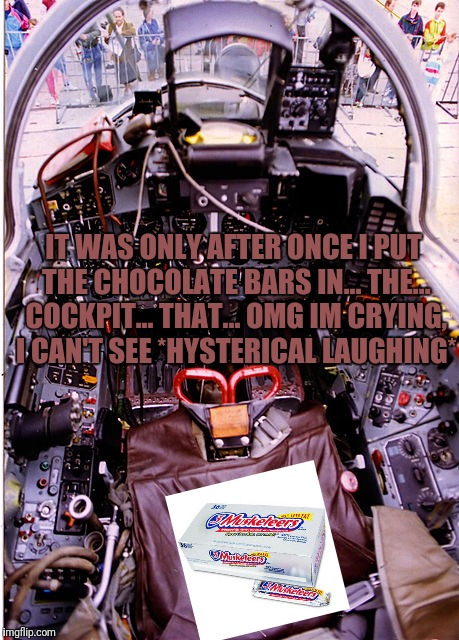 IT WAS ONLY AFTER ONCE I PUT THE CHOCOLATE BARS IN... THE... COCKPIT... THAT... OMG IM CRYING, I CAN'T SEE *HYSTERICAL LAUGHING* | made w/ Imgflip meme maker