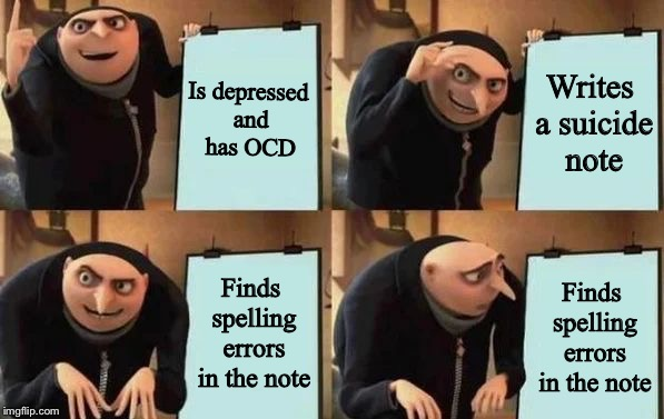 Gru's Plan | Is depressed and has OCD Writes a suicide note Finds spelling errors in the note Finds spelling errors in the note | image tagged in gru's plan | made w/ Imgflip meme maker