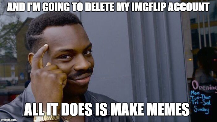 Roll Safe Think About It Meme | AND I'M GOING TO DELETE MY IMGFLIP ACCOUNT ALL IT DOES IS MAKE MEMES | image tagged in memes,roll safe think about it | made w/ Imgflip meme maker