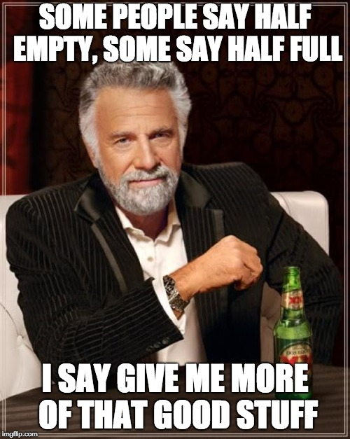 The thing with filling glasses of drinks | SOME PEOPLE SAY HALF EMPTY, SOME SAY HALF FULL I SAY GIVE ME MORE OF THAT GOOD STUFF | image tagged in memes,the most interesting man in the world | made w/ Imgflip meme maker