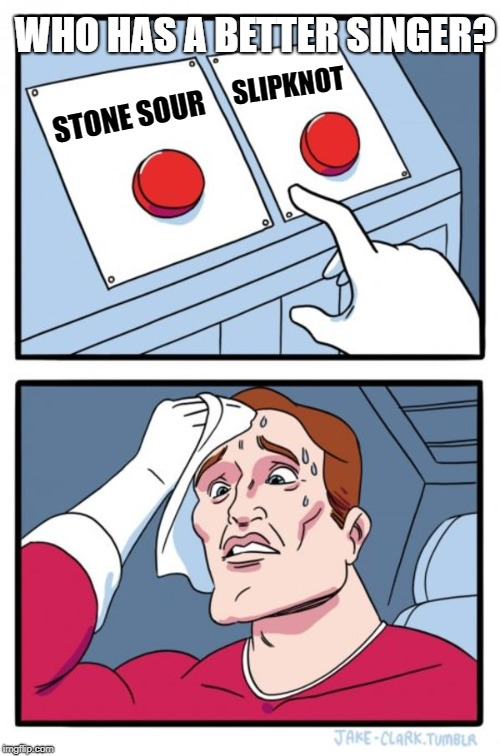 Two Buttons Meme | STONE SOUR SLIPKNOT WHO HAS A BETTER SINGER? | image tagged in memes,two buttons | made w/ Imgflip meme maker