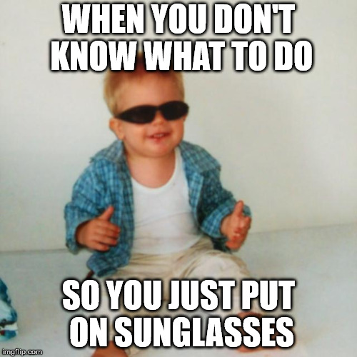 WHEN YOU DON'T KNOW WHAT TO DO SO YOU JUST PUT ON SUNGLASSES | image tagged in cool baby boy | made w/ Imgflip meme maker