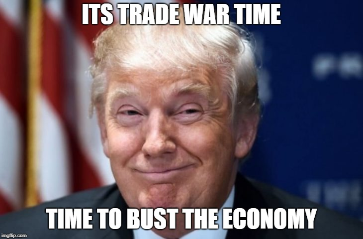 Trump Trade War | ITS TRADE WAR TIME TIME TO BUST THE ECONOMY | image tagged in trump trade war,economy,financial,crisis | made w/ Imgflip meme maker