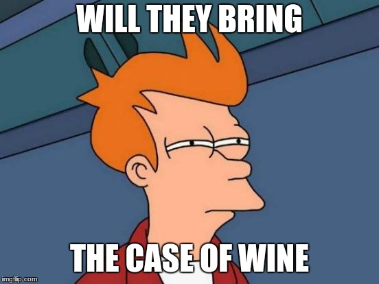 Futurama Fry Meme | WILL THEY BRING THE CASE OF WINE | image tagged in memes,futurama fry | made w/ Imgflip meme maker