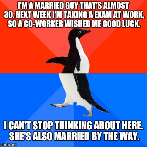 Socially Awesome Awkward Penguin Meme | I'M A MARRIED GUY THAT'S ALMOST 30. NEXT WEEK I'M TAKING A EXAM AT WORK, SO A CO-WORKER WISHED ME GOOD LUCK. I CAN'T STOP THINKING ABOUT HER | image tagged in memes,socially awesome awkward penguin | made w/ Imgflip meme maker