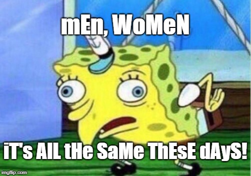Mocking Spongebob Meme | mEn, WoMeN iT's AlL tHe SaMe ThEsE dAyS! | image tagged in memes,mocking spongebob | made w/ Imgflip meme maker