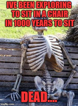 Waiting Skeleton Meme | IVE BEEN EXPLORING TO SIT IN A CHAIR IN 1000 YEARS TO SIT DEAD.... | image tagged in memes,waiting skeleton | made w/ Imgflip meme maker