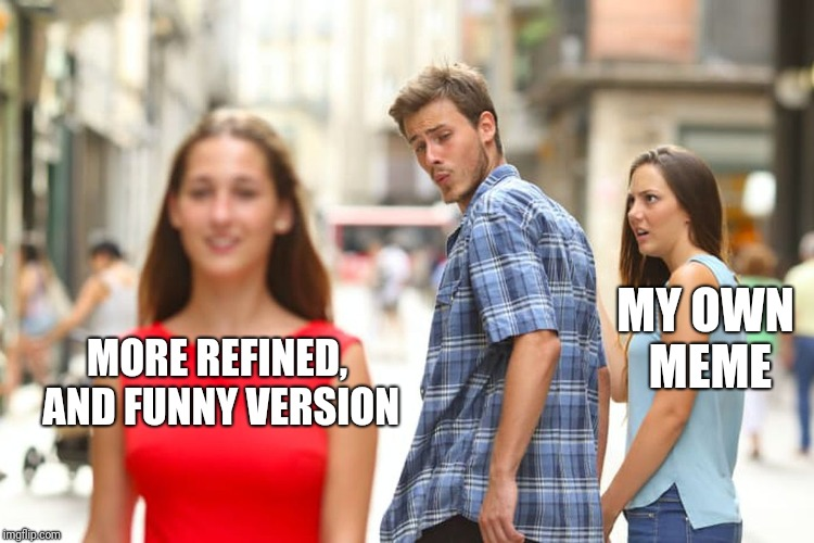 Distracted Boyfriend Meme | MORE REFINED, AND FUNNY VERSION MY OWN MEME | image tagged in memes,distracted boyfriend | made w/ Imgflip meme maker