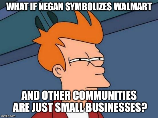 Futurama Fry Meme | WHAT IF NEGAN SYMBOLIZES WALMART AND OTHER COMMUNITIES ARE JUST SMALL BUSINESSES? | image tagged in memes,futurama fry | made w/ Imgflip meme maker
