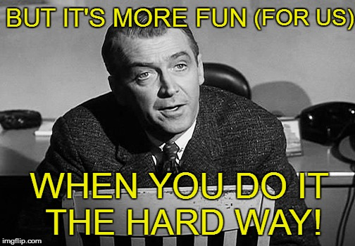 BUT IT'S MORE FUN WHEN YOU DO IT THE HARD WAY! (FOR US) | made w/ Imgflip meme maker