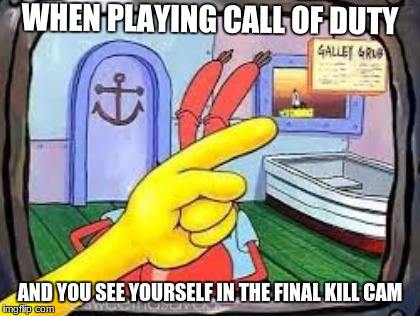 when i see my self in the final killcamCall of Duty week (March20th-27) A NikoBellic event | WHEN PLAYING CALL OF DUTY AND YOU SEE YOURSELF IN THE FINAL KILL CAM | image tagged in spongebob,call of duty,nikobellic,call of duty week | made w/ Imgflip meme maker