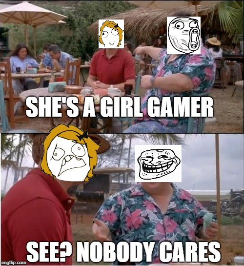 See Nobody Cares Meme | SHE'S A GIRL GAMER SEE? NOBODY CARES | image tagged in memes,see nobody cares | made w/ Imgflip meme maker