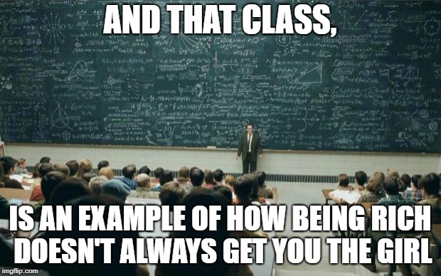 Professor in front of class | AND THAT CLASS, IS AN EXAMPLE OF HOW BEING RICH DOESN'T ALWAYS GET YOU THE GIRL | image tagged in professor in front of class | made w/ Imgflip meme maker