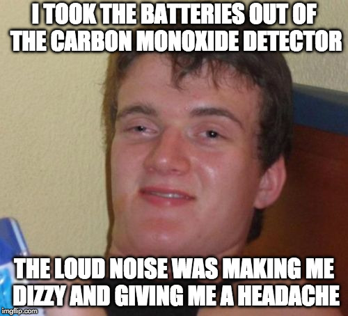 Beep Beep | I TOOK THE BATTERIES OUT OF THE CARBON MONOXIDE DETECTOR THE LOUD NOISE WAS MAKING ME DIZZY AND GIVING ME A HEADACHE | image tagged in memes,10 guy,carbon,real men of genius,iwanttobebacon | made w/ Imgflip meme maker