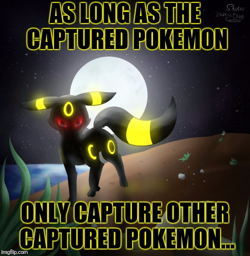 AS LONG AS THE CAPTURED POKEMON ONLY CAPTURE OTHER CAPTURED POKEMON... | made w/ Imgflip meme maker