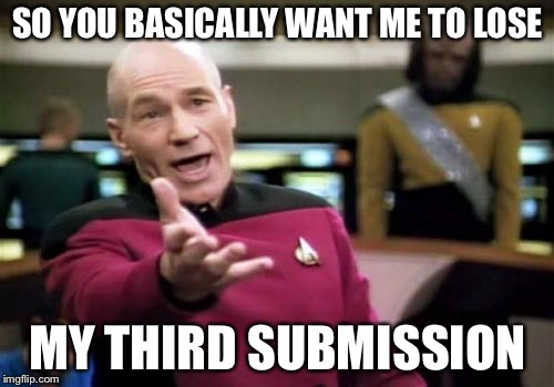 Picard Wtf Meme | SO YOU BASICALLY WANT ME TO LOSE MY THIRD SUBMISSION | image tagged in memes,picard wtf | made w/ Imgflip meme maker