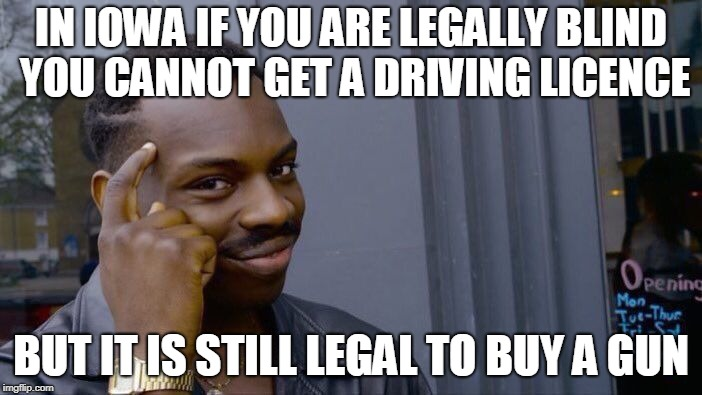 Blind Rage and Stupidity | IN IOWA IF YOU ARE LEGALLY BLIND YOU CANNOT GET A DRIVING LICENCE BUT IT IS STILL LEGAL TO BUY A GUN | image tagged in memes,roll safe think about it,guns,school shooting,mad,insanity | made w/ Imgflip meme maker