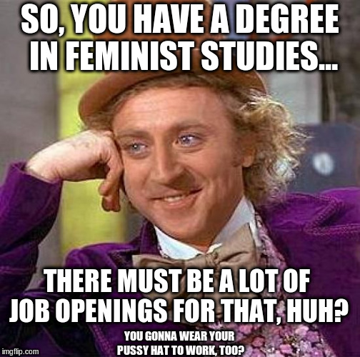 Femployment | SO, YOU HAVE A DEGREE IN FEMINIST STUDIES... YOU GONNA WEAR YOUR PUSSY HAT TO WORK, TOO? THERE MUST BE A LOT OF JOB OPENINGS FOR THAT, HUH? | image tagged in memes,creepy condescending wonka | made w/ Imgflip meme maker
