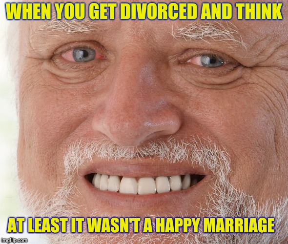 WHEN YOU GET DIVORCED AND THINK AT LEAST IT WASN'T A HAPPY MARRIAGE | image tagged in hide the pain harold | made w/ Imgflip meme maker