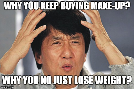 WHY YOU KEEP BUYING MAKE-UP? WHY YOU NO JUST LOSE WEIGHT? | made w/ Imgflip meme maker