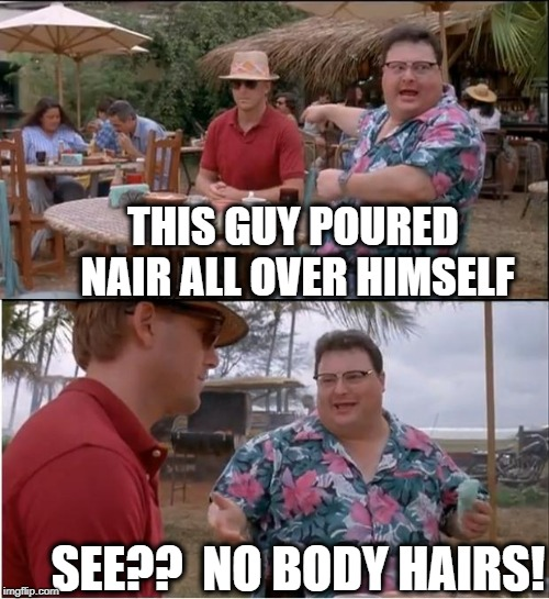 I hope you get the pun | THIS GUY POURED NAIR ALL OVER HIMSELF SEE??  NO BODY HAIRS! | image tagged in memes,see nobody cares | made w/ Imgflip meme maker