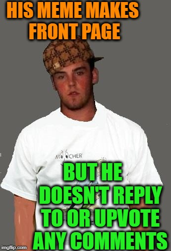 warmer season Scumbag Steve | HIS MEME MAKES FRONT PAGE BUT HE    DOESN'T REPLY TO OR UPVOTE ANY COMMENTS | image tagged in warmer season scumbag steve | made w/ Imgflip meme maker