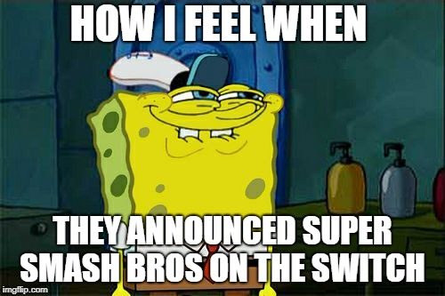 good games are coming ladies and gents | HOW I FEEL WHEN THEY ANNOUNCED SUPER SMASH BROS ON THE SWITCH | image tagged in memes,dont you squidward | made w/ Imgflip meme maker