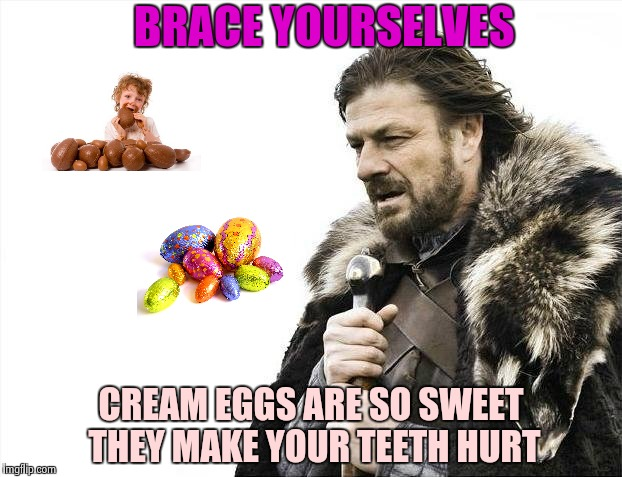 But , you love them anyway | BRACE YOURSELVES CREAM EGGS ARE SO SWEET THEY MAKE YOUR TEETH HURT | image tagged in memes,brace yourselves x is coming,easter eggs,happy easter,chocolate | made w/ Imgflip meme maker