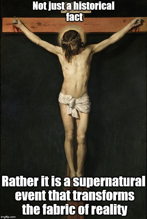 Holy Cross | Not just a historical fact Rather it is a supernatural event that transforms the fabric of reality | image tagged in jesus,cross | made w/ Imgflip meme maker