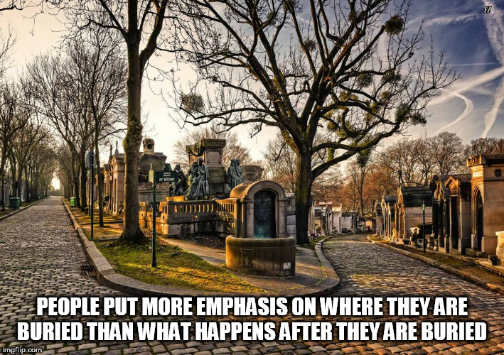 EZ PEOPLE PUT MORE EMPHASIS ON WHERE THEY ARE BURIED THAN WHAT HAPPENS AFTER THEY ARE BURIED | image tagged in cemetery | made w/ Imgflip meme maker