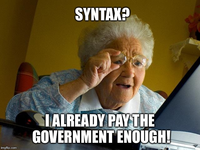 Grandma Finds The Internet Meme | SYNTAX? I ALREADY PAY THE GOVERNMENT ENOUGH! | image tagged in memes,grandma finds the internet | made w/ Imgflip meme maker