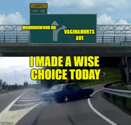 Left Exit 12 Off Ramp Meme | MORNINGWOOD RD VA**NAHURTS AVE I MADE A WISE CHOICE TODAY | image tagged in memes,left exit 12 off ramp | made w/ Imgflip meme maker