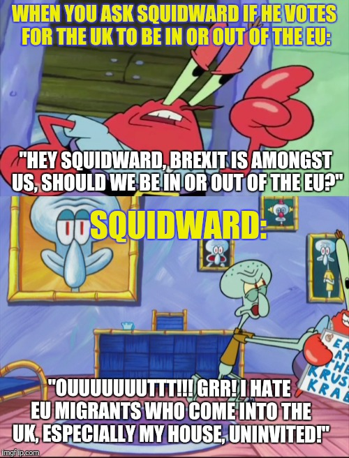 "Squidward votes for the UK to leave the EU! | WHEN YOU ASK SQUIDWARD IF HE VOTES FOR THE UK TO BE IN OR OUT OF THE EU: ""OUUUUUUUTTT!!! GRR! I HATE EU MIGRANTS WHO COME INTO THE UK, ESPEC 
