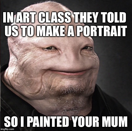 IN ART CLASS THEY TOLD US TO MAKE A PORTRAIT SO I PAINTED YOUR MUM | image tagged in monster memes,savage memes | made w/ Imgflip meme maker