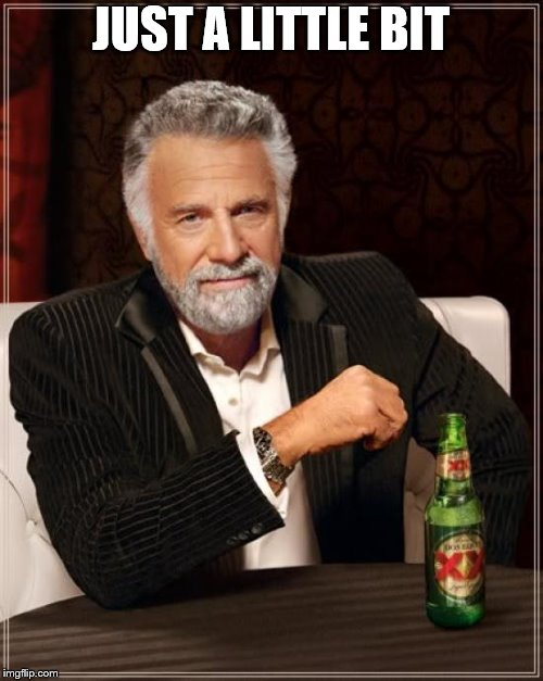 The Most Interesting Man In The World Meme | JUST A LITTLE BIT | image tagged in memes,the most interesting man in the world | made w/ Imgflip meme maker
