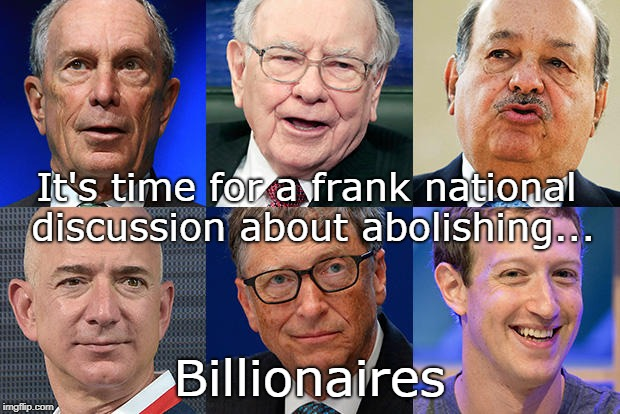 Abolishing the Uber Wealthy | It's time for a frank national discussion about abolishing... Billionaires | image tagged in billionaires,abolition,oligarchs,oligarchy,privilege,ego | made w/ Imgflip meme maker