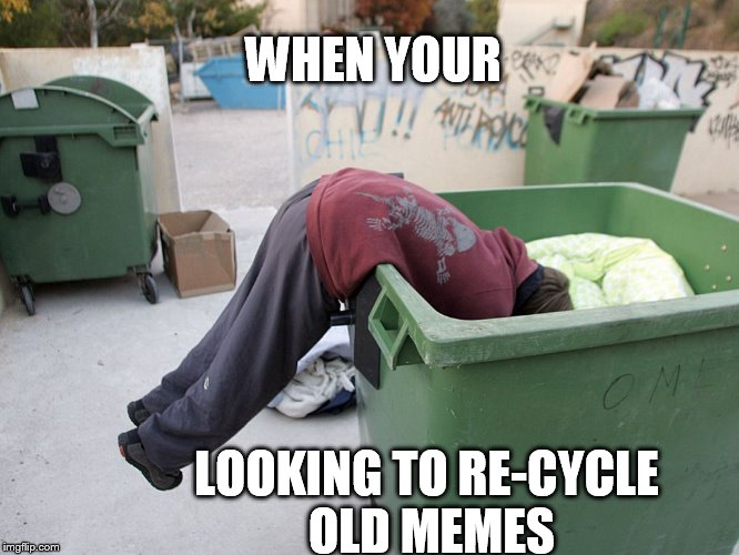 recycle  | WHEN YOUR LOOKING TO RE-CYCLE OLD MEMES | image tagged in old memes | made w/ Imgflip meme maker