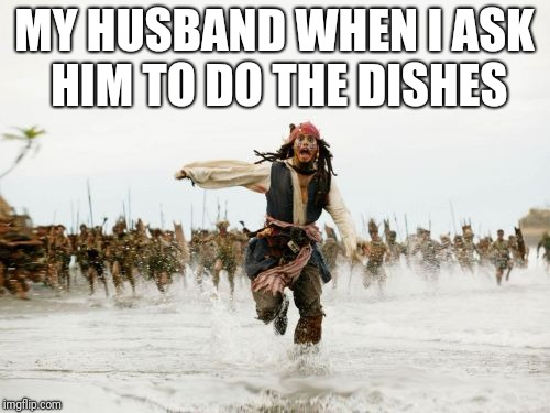 Jack Sparrow Being Chased Meme | MY HUSBAND WHEN I ASK HIM TO DO THE DISHES | image tagged in memes,jack sparrow being chased | made w/ Imgflip meme maker