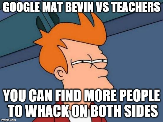 Futurama Fry Meme | GOOGLE MAT BEVIN VS TEACHERS YOU CAN FIND MORE PEOPLE TO WHACK ON BOTH SIDES | image tagged in memes,futurama fry | made w/ Imgflip meme maker