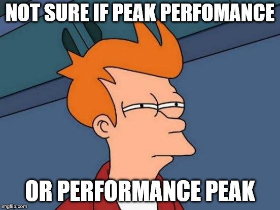 Futurama Fry Meme | NOT SURE IF PEAK PERFOMANCE OR PERFORMANCE PEAK | image tagged in memes,futurama fry | made w/ Imgflip meme maker