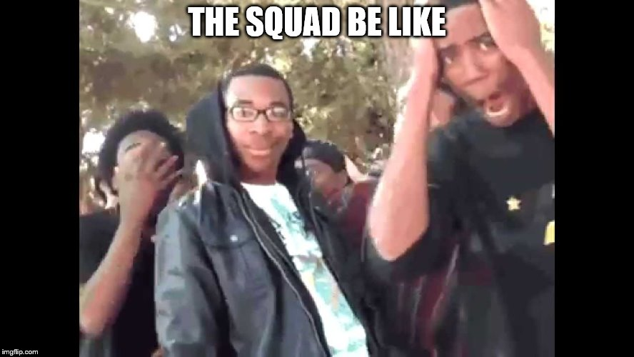 THE SQUAD BE LIKE | made w/ Imgflip meme maker