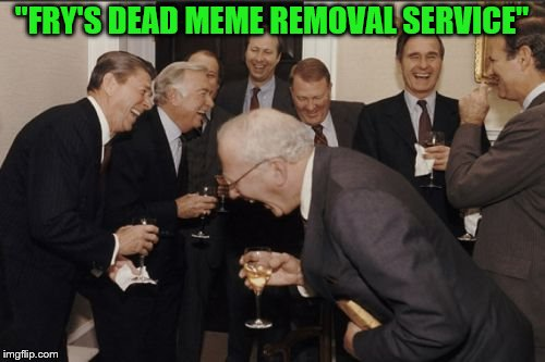 "Laughing Men In Suits Meme | ""FRY'S DEAD MEME REMOVAL SERVICE"" 