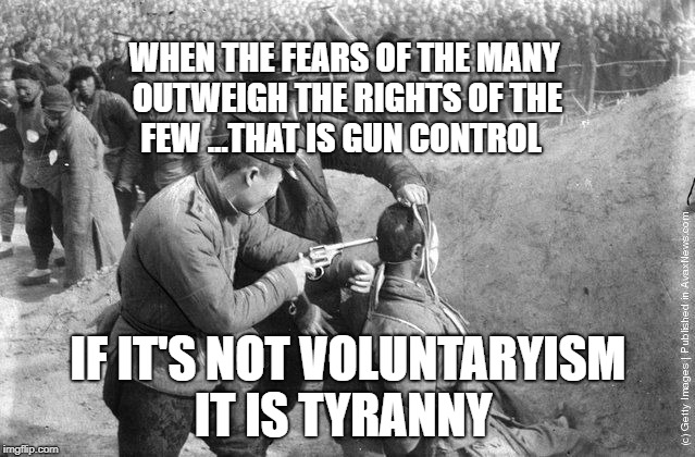 WHEN THE FEARS OF THE MANY OUTWEIGH THE RIGHTS OF THE FEW ...THAT IS GUN CONTROL IF IT'S NOT VOLUNTARYISM IT IS TYRANNY | image tagged in mao executionjpg | made w/ Imgflip meme maker