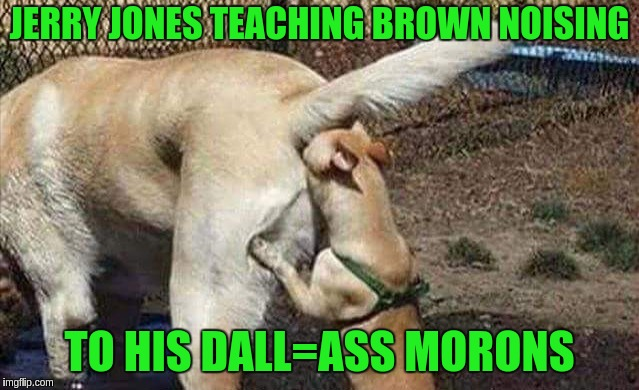 Cowboys haters | JERRY JONES TEACHING BROWN NOISING TO HIS DALL=ASS MORONS | image tagged in cowboys haters | made w/ Imgflip meme maker