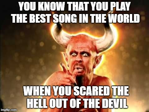 Tribute | YOU KNOW THAT YOU PLAY THE BEST SONG IN THE WORLD WHEN YOU SCARED THE HELL OUT OF THE DEVIL | image tagged in tenacious d | made w/ Imgflip meme maker