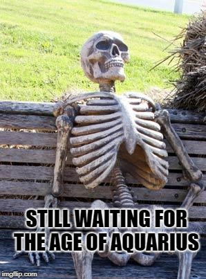 Waiting Skeleton Meme | STILL WAITING FOR THE AGE OF AQUARIUS | image tagged in memes,waiting skeleton | made w/ Imgflip meme maker