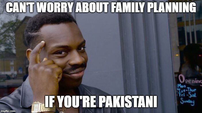 #overpopulation | CAN'T WORRY ABOUT FAMILY PLANNING IF YOU'RE PAKISTANI | image tagged in memes,roll safe think about it,overpopulation,pakistan,funny,third world problems | made w/ Imgflip meme maker